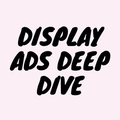 Display Ads Deep Dive